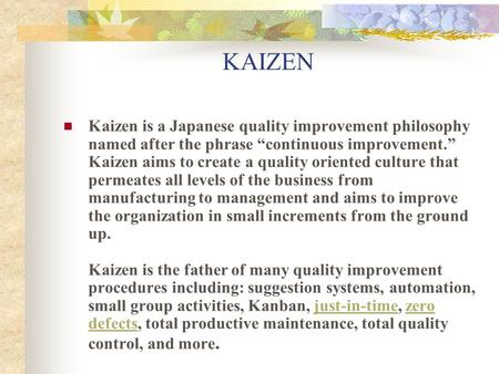 "KAIZEN Kaizen is a Japanese quality improvement philosophy named after the phrase ""continuous improvement."" Kaizen aims to create a quality oriented culture."