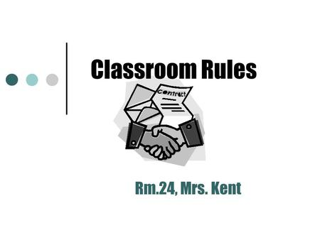 Classroom Rules Rm.24, Mrs. Kent Questions for Students Why do we need rules for behavior in the classroom? Who benefits from following class rules?