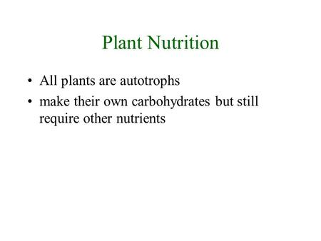 Plant Nutrition All plants are autotrophs make their own carbohydrates but still require other nutrients.