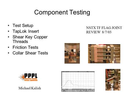 Component Testing Test Setup TapLok Insert Shear Key Copper Threads Friction Tests Collar Shear Tests NSTX TF FLAG JOINT REVIEW 8/7/03 Michael Kalish.