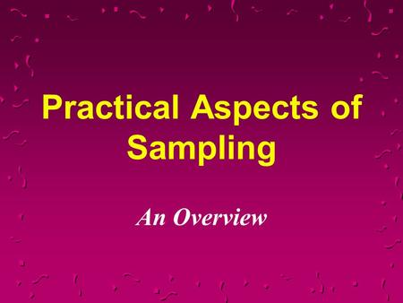 Practical Aspects of Sampling An Overview. Why Sample?