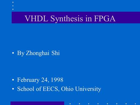 VHDL Synthesis in FPGA By Zhonghai Shi February 24, 1998 School of EECS, Ohio University.