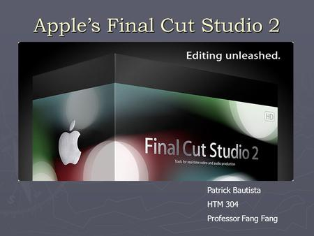 Apple's Final Cut Studio 2 Patrick Bautista HTM 304 Professor Fang Fang.