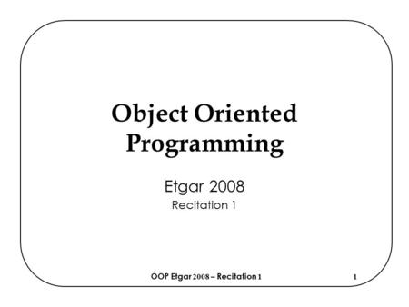 OOP Etgar 2008 – Recitation 11 Object Oriented Programming Etgar 2008 Recitation 1.