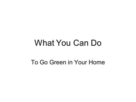 What You Can Do To Go Green in Your Home. Going Green at Home Water Conservation Energy Conservation Recycling Air Quality Renewable Energy.
