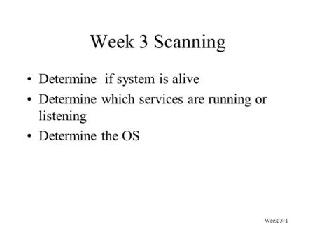 Week 3-1 Week 3 Scanning Determine if system is alive Determine which services are running or listening Determine the OS.