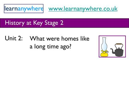 Www.learnanywhere.co.uk History at Key Stage 2 Unit 2: What were homes like a long time ago?