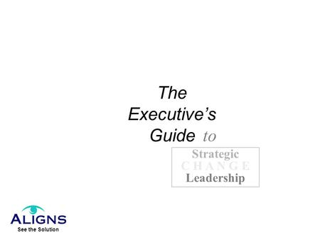 The Executive's Guide to Strategic C H A N G E Leadership.