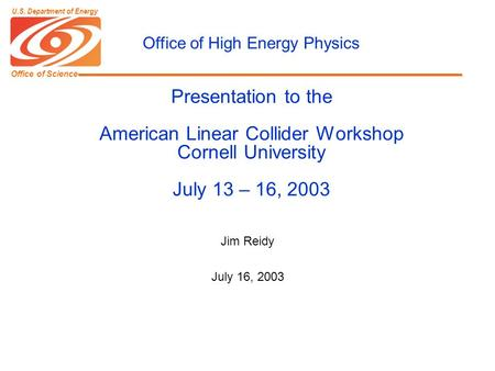 Office of Science U.S. Department of Energy Presentation to the American Linear Collider Workshop Cornell University July 13 – 16, 2003 Jim Reidy July.