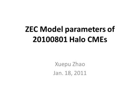 ZEC Model parameters of 20100801 Halo CMEs Xuepu Zhao Jan. 18, 2011.