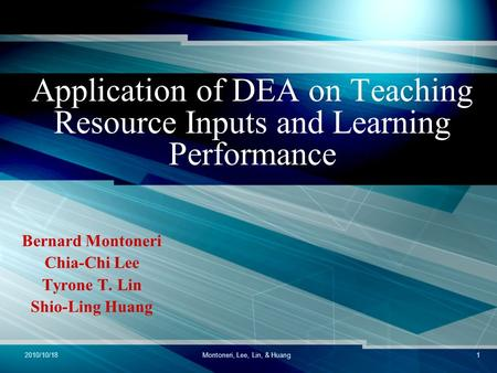 2010/10/18Montoneri, Lee, Lin, & Huang1 Application of DEA on Teaching Resource Inputs and Learning Performance Bernard Montoneri Chia-Chi Lee Tyrone T.