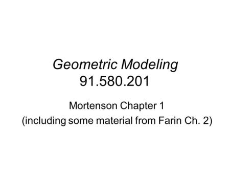 Geometric Modeling 91.580.201 Mortenson Chapter 1 (including some material from Farin Ch. 2)