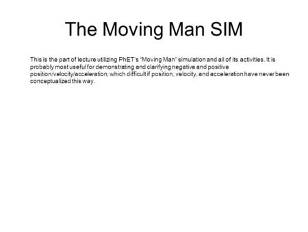 "The Moving Man SIM This is the part of lecture utilizing PhET's ""Moving Man"" simulation and all of its activities. It is probably most useful for demonstrating."