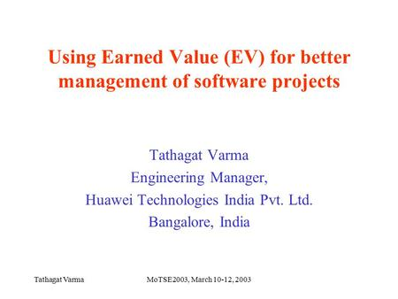 Tathagat VarmaMoTSE2003, March 10-12, 2003 Using Earned Value (EV) for better management of software projects Tathagat Varma Engineering Manager, Huawei.