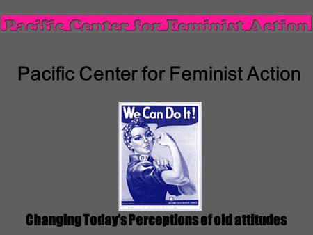 Pacific Center for Feminist Action Changing Today's Perceptions of old attitudes.