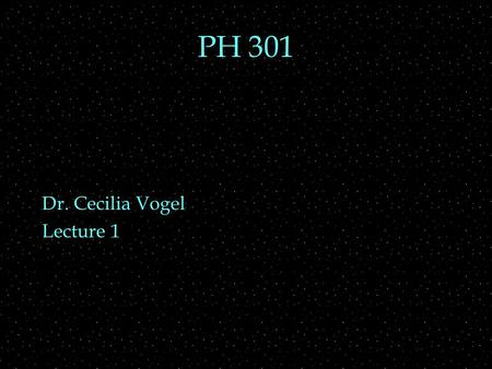 PH 301 Dr. Cecilia Vogel Lecture 1. Review Outline  PH 201-3  Mechanics  Relative motion  Optics  Wave optics  E&M  Changing E and B fields  Relativity.