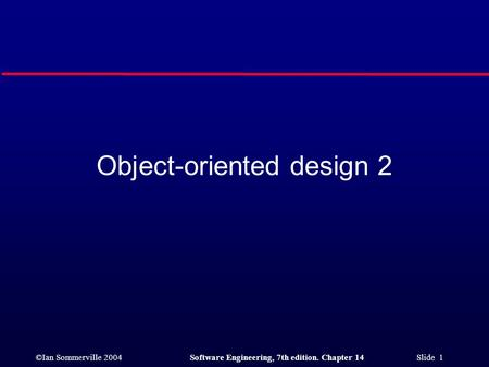 ©Ian Sommerville 2004Software Engineering, 7th edition. Chapter 14 Slide 1 Object-oriented design 2.