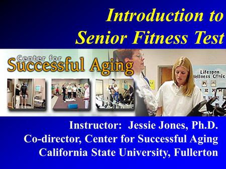 Introduction to Senior Fitness Test Instructor: Jessie Jones, Ph.D.