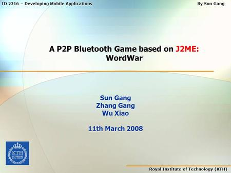 Royal Institute of Technology (KTH) ID 2216 – Developing Mobile Applications By Sun Gang A P2P Bluetooth Game based on J2ME: WordWar Sun Gang Zhang Gang.