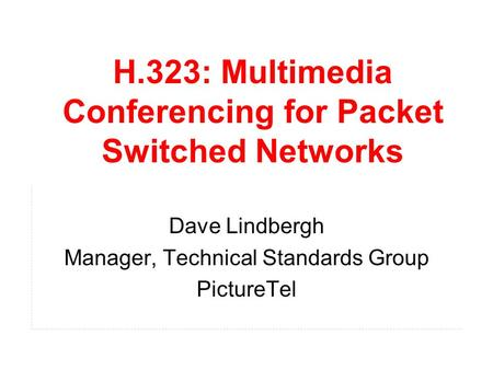 H.323: Multimedia Conferencing for Packet Switched Networks Dave Lindbergh Manager, Technical Standards Group PictureTel.