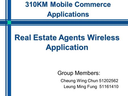 310KM Mobile Commerce Applications Group Members: Cheung Wing Chun 51202562 Leung Ming Fung 51161410 Real Estate Agents Wireless Application.