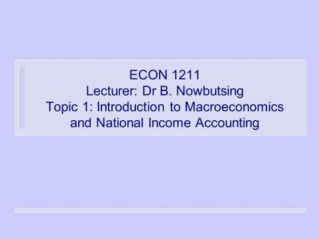 ECON 1211 Lecturer: Dr B. Nowbutsing Topic 1: Introduction to Macroeconomics and National Income Accounting.