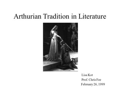 Arthurian Tradition in Literature Lisa Kot Prof. Chris Fee February 26, 1999.