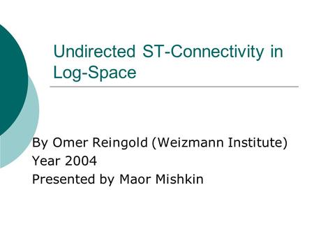 Undirected ST-Connectivity in Log-Space By Omer Reingold (Weizmann Institute) Year 2004 Presented by Maor Mishkin.
