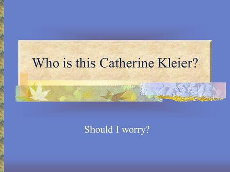 Who is this Catherine Kleier? Should I worry?. All about me Hometown: Louisville, KY Undergraduate: CU-Boulder, EEB M.S.: Oregon State University, Botany.
