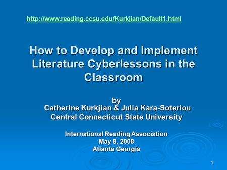 1 How to Develop and Implement Literature Cyberlessons in the Classroom by Catherine Kurkjian & Julia Kara-Soteriou Central Connecticut State University.