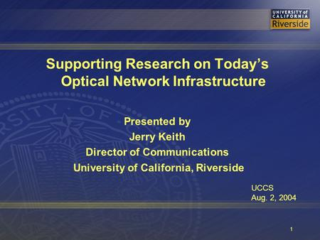 1 Supporting Research on Today's Optical Network Infrastructure Presented by Jerry Keith Director of Communications University of California, Riverside.