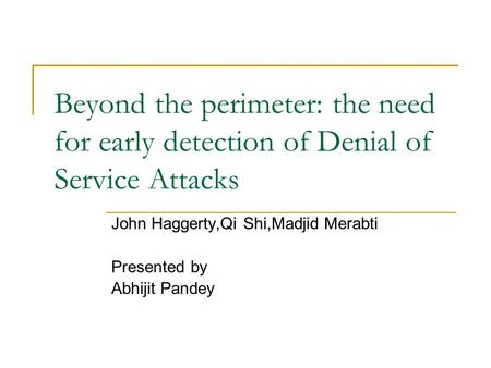 Beyond the perimeter: the need for early detection of Denial of Service Attacks John Haggerty,Qi Shi,Madjid Merabti Presented by Abhijit Pandey.