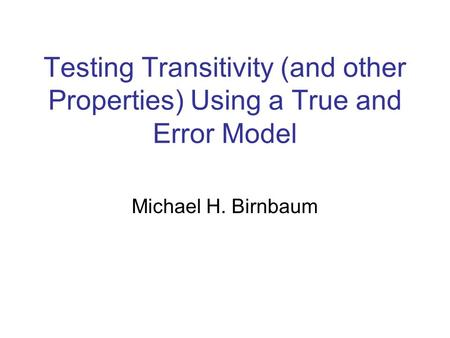 Testing Transitivity (and other Properties) Using a True and Error Model Michael H. Birnbaum.