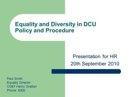 Equality and Diversity in DCU Policy and Procedure Presentation for HR 20th September 2010 Paul Smith Equality Director CG67 Henry Grattan Phone: 6300.