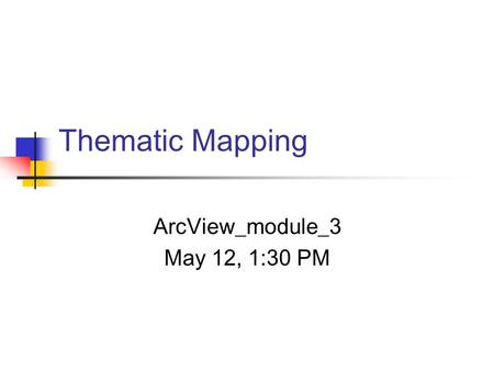 Thematic Mapping ArcView_module_3 May 12, 1:30 PM.