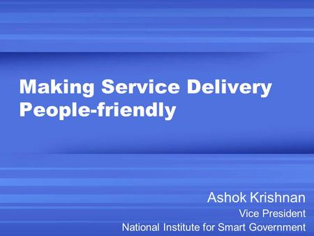 Making Service Delivery People-friendly Ashok Krishnan Vice President National Institute for Smart Government.