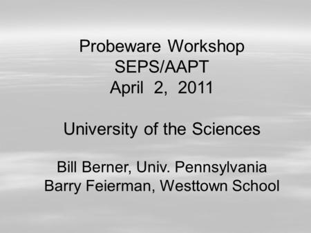 Probeware Workshop SEPS/AAPT April 2, 2011 University of the Sciences Bill Berner, Univ. Pennsylvania Barry Feierman, Westtown School.