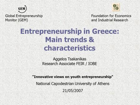 Entrepreneurship in Greece: Main trends & characteristics Aggelos Tsakanikas Research Associate FEIR / IOBE Innovative views on youth entrepreneurship