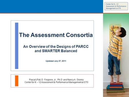 The Assessment Consortia An Overview of the Designs of PARCC and SMARTER Balanced Updated July 27, 2011 Pascal (Pat) D. Forgione, Jr., Ph.D. and Nancy.