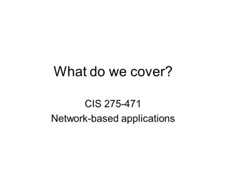 What do we cover? CIS 275-471 Network-based applications.