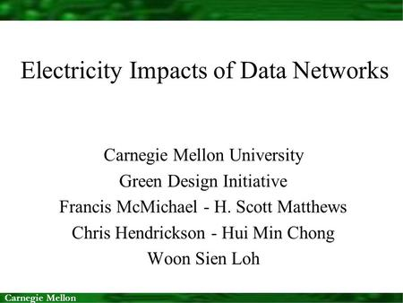 Carnegie Mellon Electricity Impacts of Data Networks Carnegie Mellon University Green Design Initiative Francis McMichael - H. Scott Matthews Chris Hendrickson.