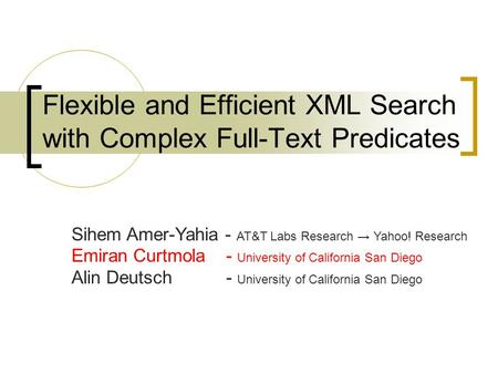Flexible and Efficient XML Search with Complex Full-Text Predicates Sihem Amer-Yahia - AT&T Labs Research → Yahoo! Research Emiran Curtmola - University.