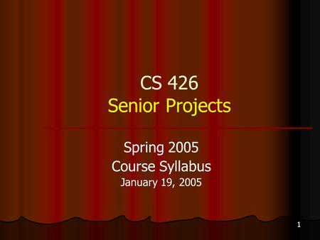1 CS 426 Senior Projects Spring 2005 Course Syllabus January 19, 2005.