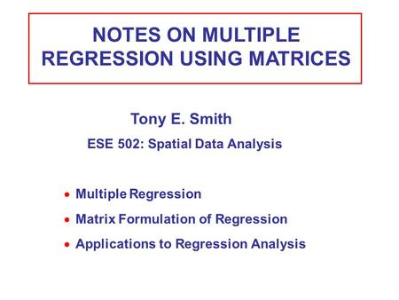 NOTES ON MULTIPLE REGRESSION USING MATRICES  Multiple Regression Tony E. Smith ESE 502: Spatial Data Analysis  Matrix Formulation of Regression  Applications.