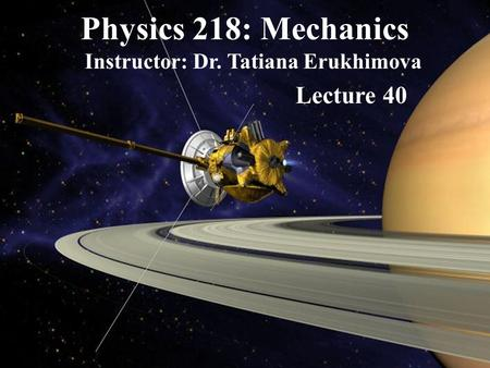 Physics 218: Mechanics Instructor: Dr. Tatiana Erukhimova Lecture 40.