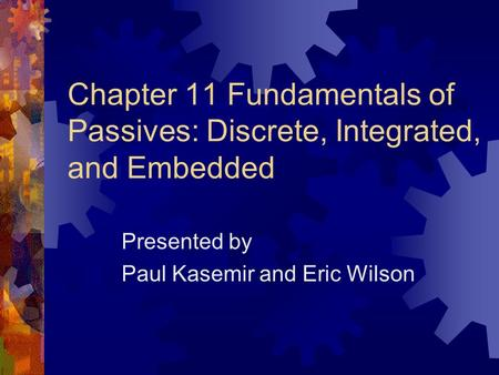 Chapter 11 Fundamentals of Passives: Discrete, Integrated, and Embedded Presented by Paul Kasemir and Eric Wilson.