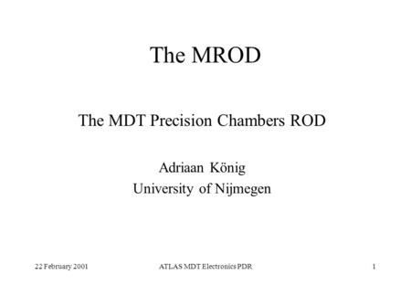 22 February 2001ATLAS MDT Electronics PDR1 The MROD The MDT Precision Chambers ROD Adriaan König University of Nijmegen.