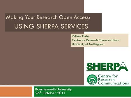 USING SHERPA SERVICES Bournemouth University 26 th October 2011 Making Your Research Open Access: Willow Fuchs Centre for Research Communications University.