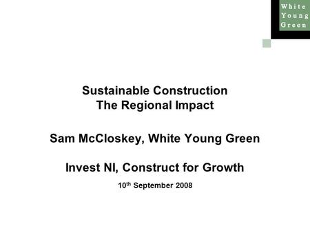 Sustainable Construction The Regional Impact Sam McCloskey, White Young Green Invest NI, Construct for Growth 10 th September 2008.