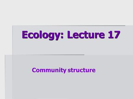 Ecology: Lecture 17 Community structure.